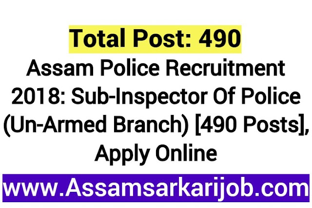 Assam Police Recruitment 2018 : Sub-Inspector Of Police (Un-Armed Branch) [490 Posts], Apply Online