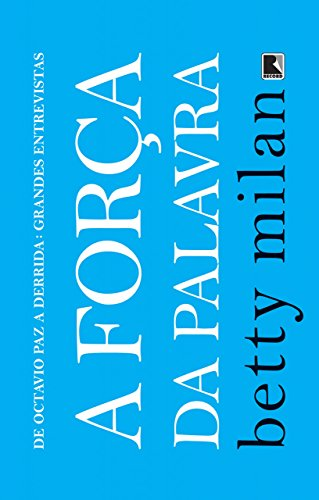 A força da palavra De Octavio Paz a Derrida grandes entrevistas - Betty Milan