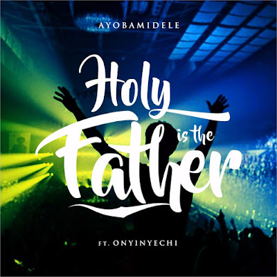 Music: Holy Is The Father – Ayobamidele