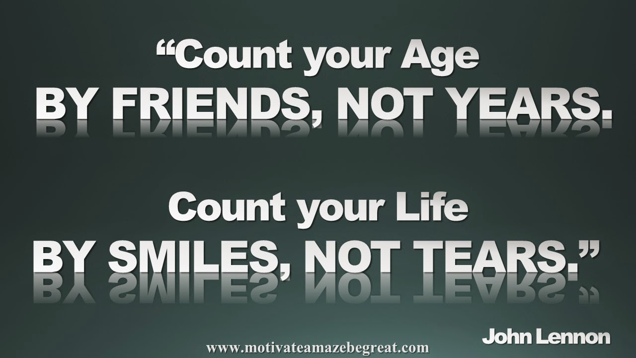 "Picture quote featured in our Inspirational Picture Quotes To Achieve Success in Life: Count your age by friends, not years. Count your life by smiles, not tears."" - John Lennon"