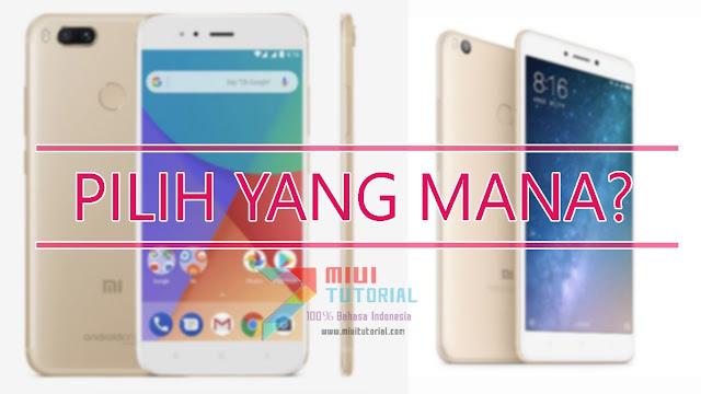 Pilih Xiaomi Mi A1 atau Mi MAX 2? Mana Yang Lebih Bagus? Bingung Sangat Nih! Simak Ulasan Berikut