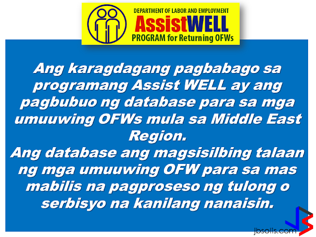 Operation and services of DOLE Assist WELL (Welfare, Employment, Livelihood, Legal) has been intensified to help repatriated OFWs including those who lost their jobs caused by crisis in their host country. Assist WELL is a program of DOLE that gives welfare, employment, legal and livelihood assistance to the OFWs.                 The Assist Well Processing Center is handled by a management committee that ensures proper coordination and systematic way of delivering assistance for the OFWs being repatriated. It will serve them during normal situation or in times of need.        The new changes in the Assist WELL program includes building a database for the returning OFWs from the Middle East region.       The database  holds the records of all returning OFWs for the quick processing of the services and assistance they want to avail.         FREE SERVICES PROVIDED BY THE CENTER ARE THE FOLLOWING: 1. Stress debriefing oR counselling from OWWA. 2. Local employment referral or job placement from DOLE Bureau of Local Employment.  3. Overseas employment referral or placement from POEA and regional center or their extension offices.  4. Livelihood assistance from OWWA and NRCO. 5. Legal assistance or conciliation service from POEA, DOLE regional offices, and Regional Coordinating Council. 6. Competency assessment and trainings from TESDA.         The Center ensures that the OFW will be given complete services by means of systematic ways by which they determine the needs of the OFWs and to guide them in the particular service appropriate to them.   For more information and queries about the program, you can contact them at the:   Labor Communications Office Department of Labor and Employment Intramuros, Manila.    Telephone Nos.: 5273000 local 621-627  Fax No.: 5273446        ©2017 THOUGHTSKOTO