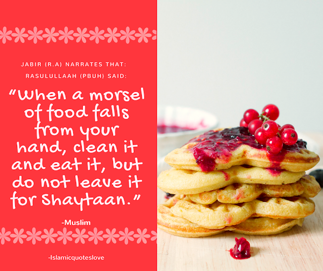 """Jabir رضي الله عنه narrates that:     Rasulullaah (صلي الله عليه و سلم) said:  """"When a morsel of food falls from your hand, clean it and eat it, but do not leave it for Shaytaan."""" (مسلم)"""
