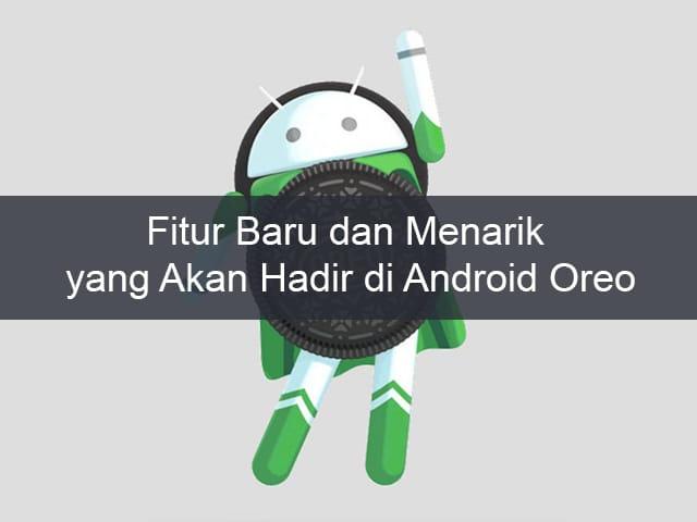 Fitur Baru dan Menarik yang Akan Hadir di Android Oreo 1
