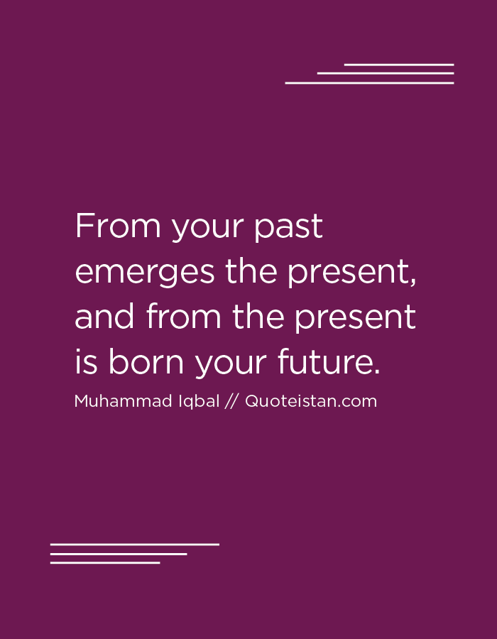 From your past emerges the present, and from the present is born your future.