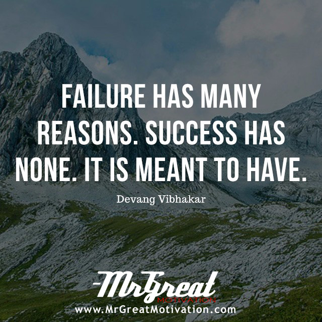 Failure has many reasons. Success has none. It is meant to have - Devang  Vibhakar