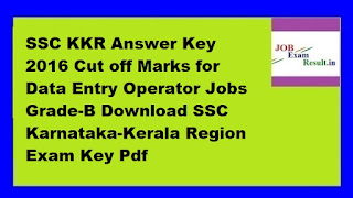 SSC KKR Answer Key 2016 Cut off Marks for Data Entry Operator Jobs Grade-B Download SSC Karnataka-Kerala Region Exam Key Pdf