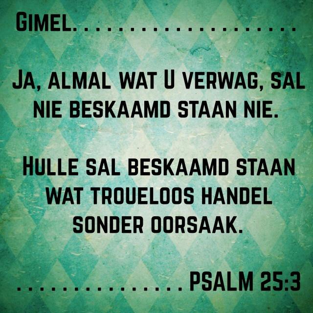 Gimel. Ja, almal wat U verwag, sal nie beskaamd staan nie.   Hulle sal beskaamd staan wat troueloos handel sonder oorsaak.   PSALMS 25:3   AFR53 #afrikaans #bybelvers