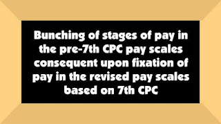 7th CPC: Bunching of stages of pay in the pre-7th CPC pay scales consequent upon fixation of pay in the revised pay scales based on 7th CPC