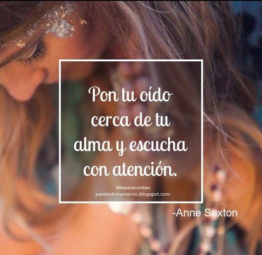Pon tu oído cerca de tu alma y escucha con atención.  -Anne Sexton