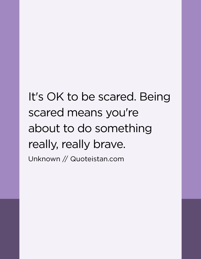 It's OK to be scared. Being scared means you're about to do something really, really brave.