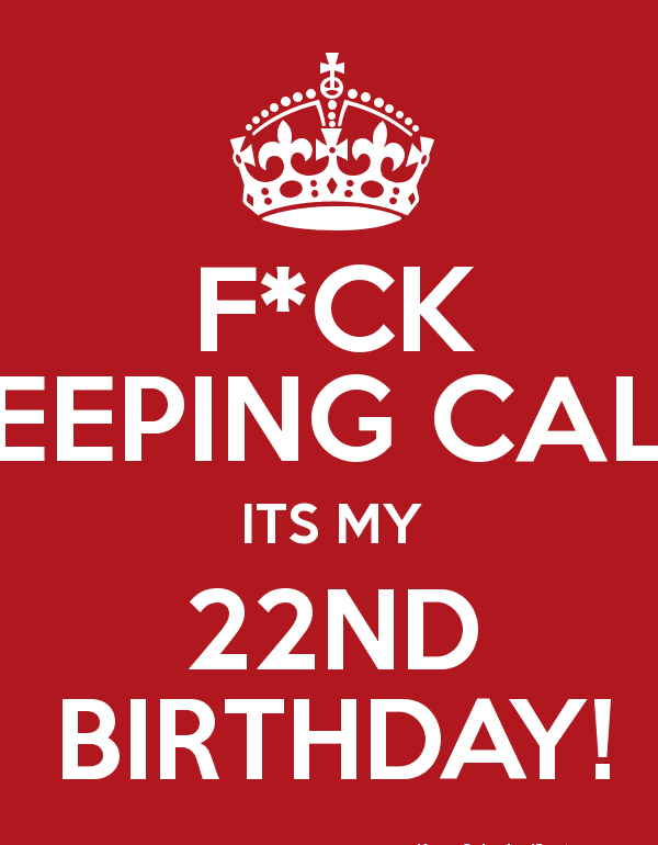 Fuck Keeping calm its my 22nd birthday