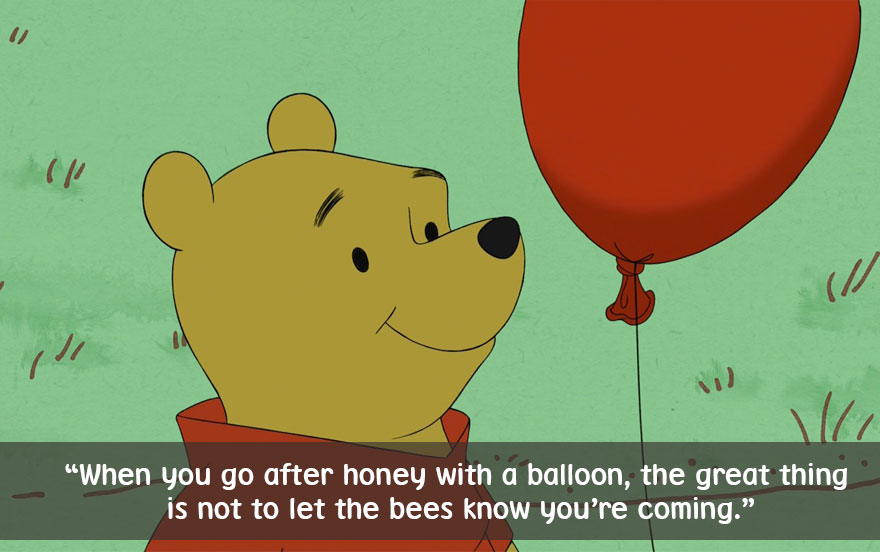 When you go after honey with a balloon, the great thing is not to let the bees know you're coming