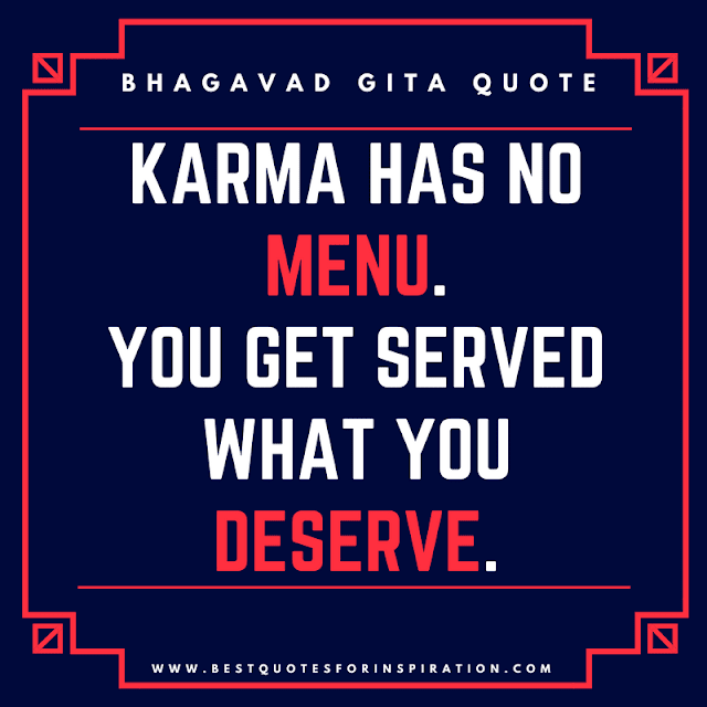 Karma has no menu. You get served, what you deserve. -  Bhagavad Gita Quotes