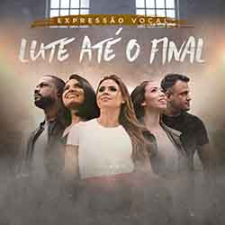 Lute Ate o Final - Expressão Vocal