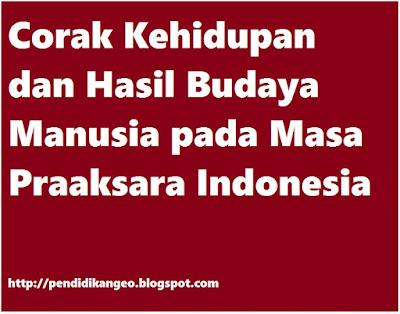 Corak Kehidupan dan Hasil Budaya Manusia pada Masa Praaksara Indonesia