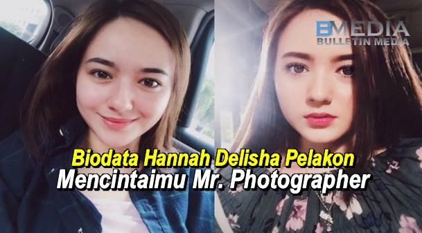 Biodata Hannah Delisha Pelakon Mencintaimu Mr. Photographer