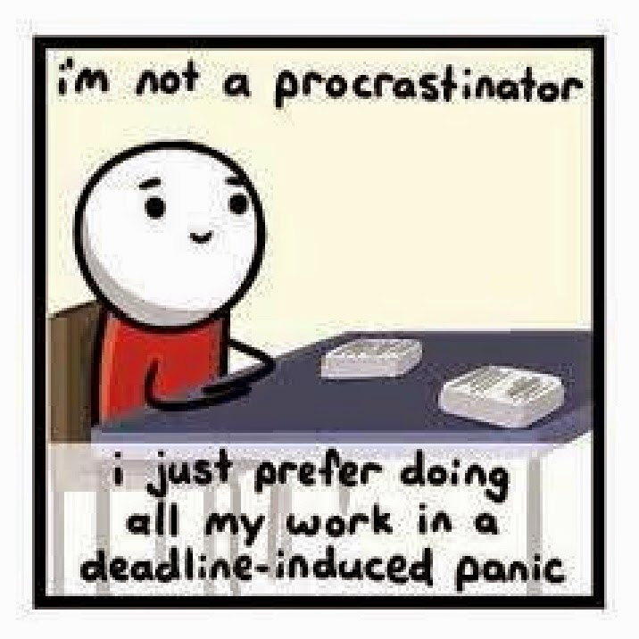 I'm not a procrastinator, I just prefer doing all my work in a deadline induced panic.