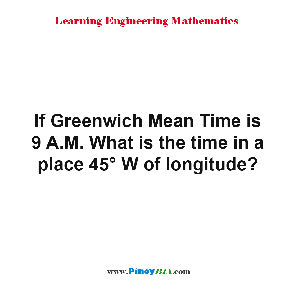 If Greenwich Mean Time is 9 A.M. What is the time in a place 45° W of longitude?