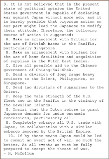Text Box: 9. It is not believed that in the present state of political opinion the United States government is capable of declaring war against Japan without more ado; and it is barely possible that vigorous action on our part might lead the Japanese to modify their attitude. Therefore, the following course of action is suggested: A. Make an arrangement with Britain for the use of British bases in the Pacific, particularly Singapore. B. Make an arrangement with Holland for the use of base facilities and acquisition of supplies in the Dutch East Indies. C. Give all possible aid to the Chinese government of Chiang-Kai-Shek. D. Send a division of long range heavy cruisers to the Orient, Philippines, or Singapore. E. Send two divisions of submarines to the Orient. F. Keep the main strength of the U.S. fleet now in the Pacific in the vicinity of the Hawaiian Islands. G. Insist that the Dutch refuse to grant Japanese demands for undue economic concessions, particularly oil. H. Completely embargo all U.S. trade with Japan, in collaboration with a similar embargo imposed by the British Empire.  10. If by these means Japan could be led to commit an overt act of war, so much the better. At all events we must be fully prepared to accept the threat of war.- H. McCollum
