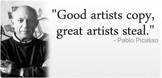 Good artists copy. Great artists steal. - Picasso quote