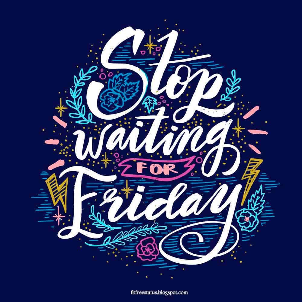 Stop waiting for friday.