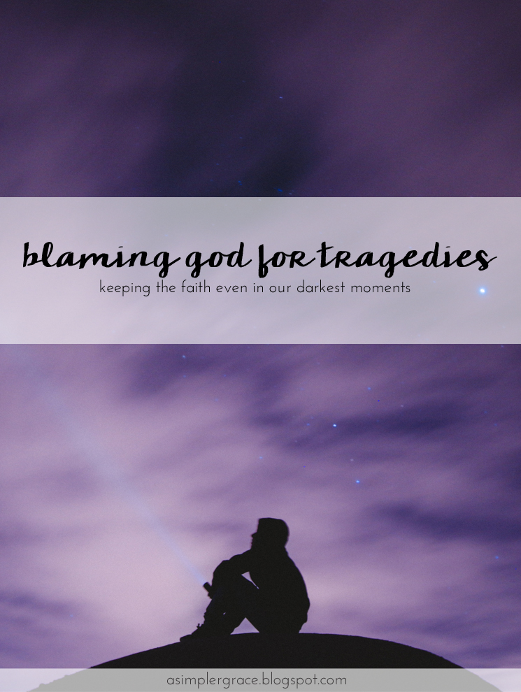 Keeping the faith even in our darkest moments - Blaming God for Tragedies - A Simpler Grace