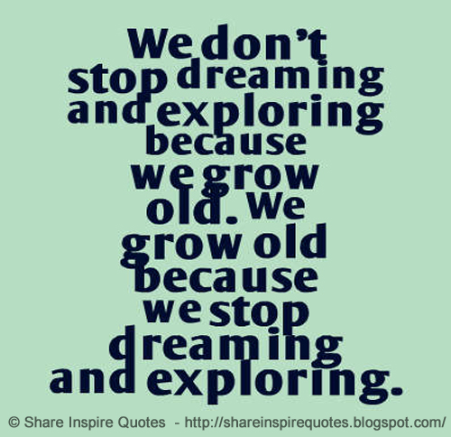 We Dont Stop Dreaming And Exploring Because We Grow Old We Grow