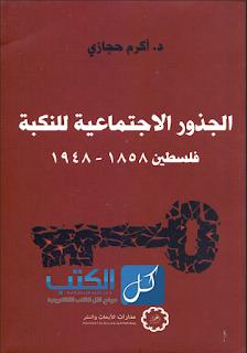 الجذور الإجتماعية للنكبة - فلسطين (1858 - 1948) - التحميل - كتاب