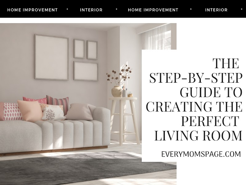 The Step-By-Step Guide To Creating The Perfect Living Room