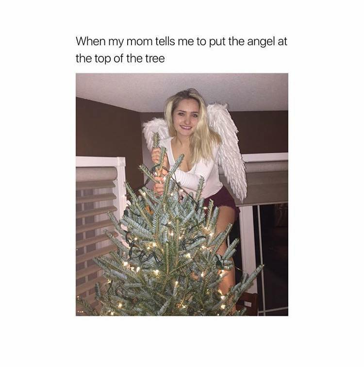 When my mom tells me to put the angel at the top of the tree.
