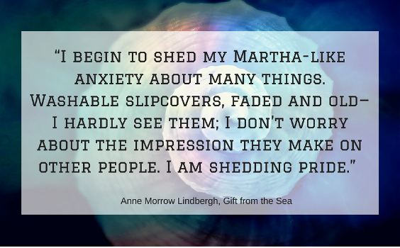 """""""I begin to shed my Martha-like anxiety about many things. Washable slipcovers, faded and old—I hardly see them; I don't worry about the impression they make on other people. I am shedding pride.""""  ― Anne Morrow Lindbergh, Gift from the Sea"""