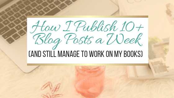 How I Publish 10+ Blog Posts a Week (And Still Manage to Work on My Books)