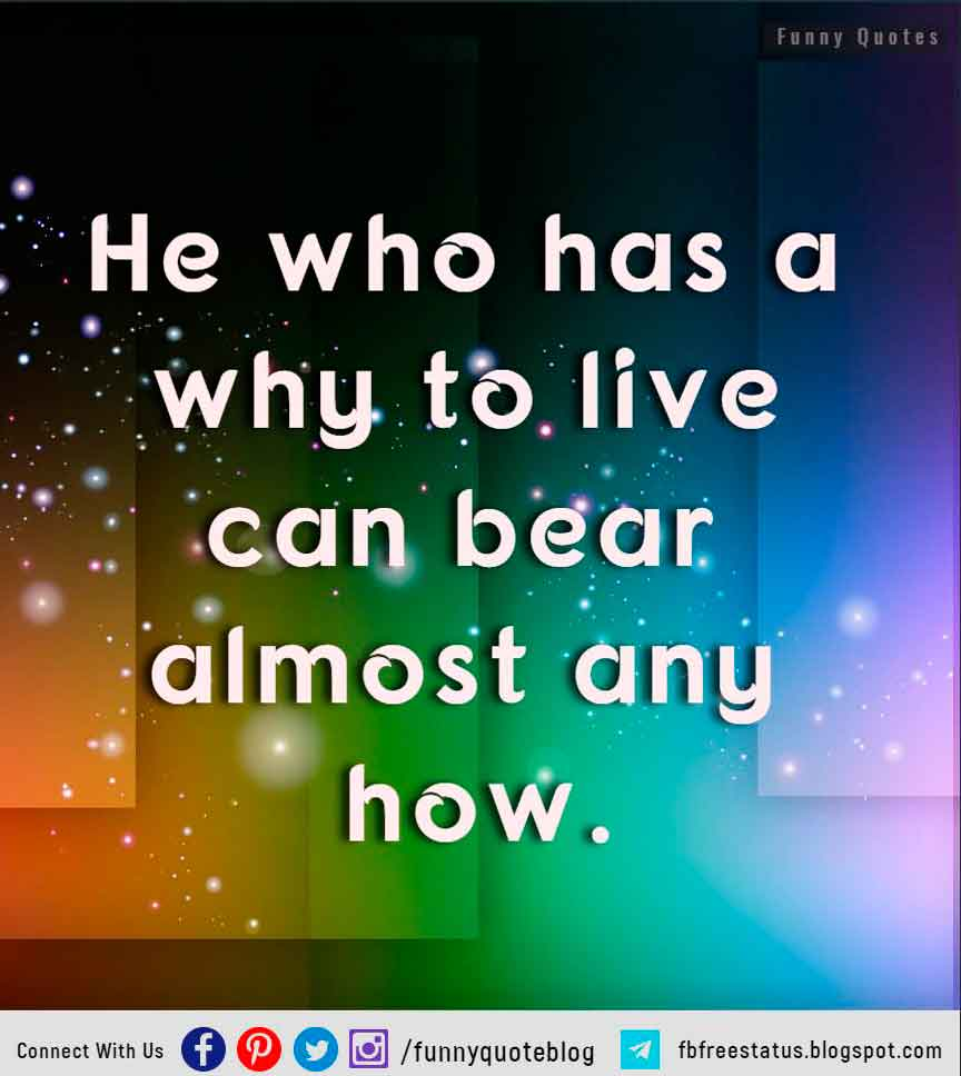 """He who has a why to live can bear almost any how."" – Friedrich Nietzsche"