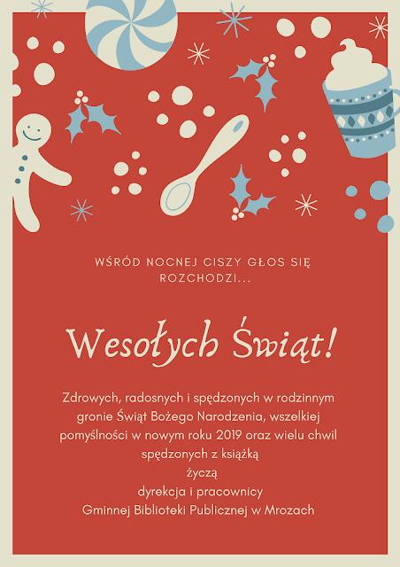 Plakat świąteczny z życzeniami: Zdrowych, radosnych i spędzonych w rodzinnym gronie świąt Bożego Narodzenia, wszelkiej pomyślności w nowym roku 2019 oraz wielu chwil spędzonych z książką życzą dyrekcja i pracownicy Gminnej Biblioteki Publicznej w Mrozach