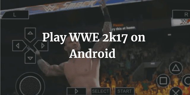 wwe 2k17 ppsspp download for android