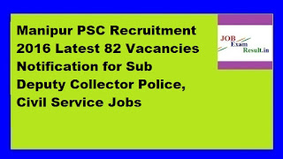 Manipur PSC Recruitment 2016 Latest 82 Vacancies Notification for Sub Deputy Collector Police, Civil Service Jobs