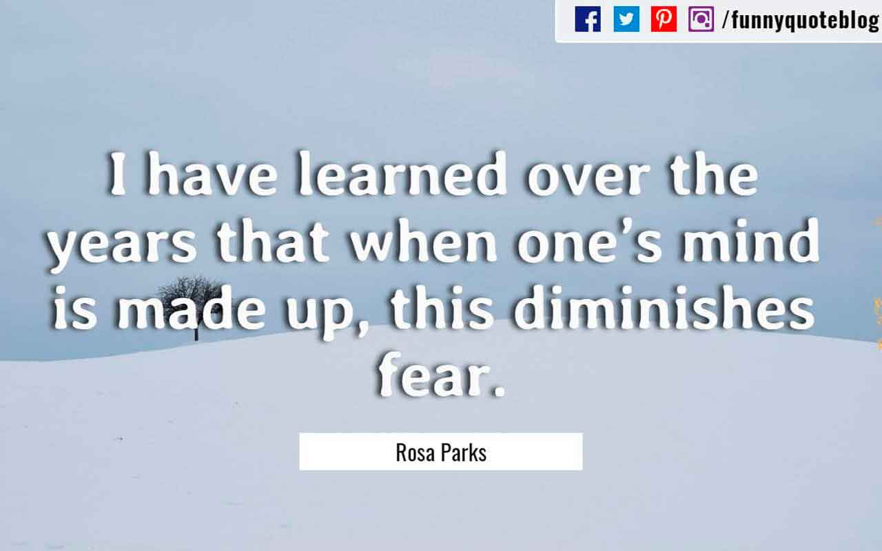 I have learned over the years that when one's mind is made up, this diminishes fear. ― Rosa Parks Quote