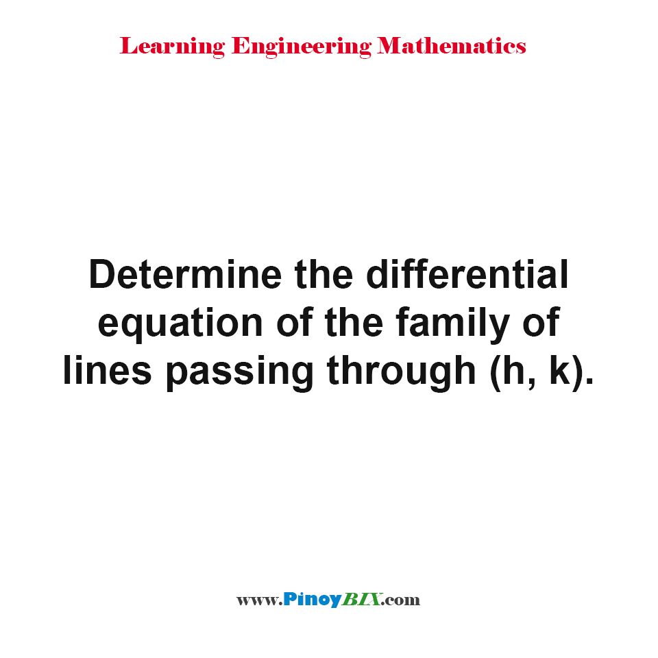 Determine the differential equation of the family of lines passing through (h, k).