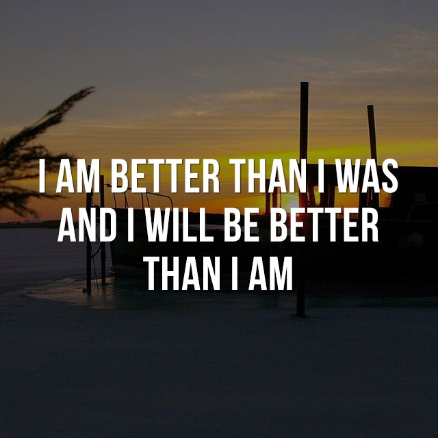 I am better than I was and I will be better than I am! - Good Short Quotes
