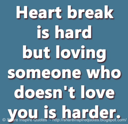 Heart break is hard but loving someone who doesn't love you