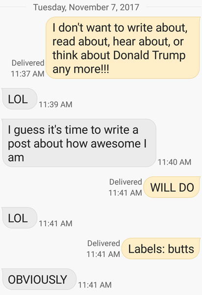 screen cap of conversation between my friend Deeky and me reading: ME: I don't want to write about, read about, hear about, or think about Donald Trump any more!!! HIM: LOL. I guess it's time to write a post about how awesome I am. ME: WILL DO. HIM: LOL. ME: Labels: Butts. HIM: OBVIOUSLY.