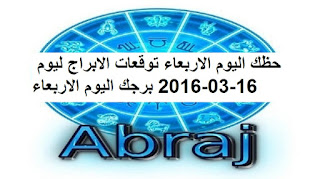 حظك اليوم الاربعاء توقعات الابراج ليوم 16-03-2016 برجك اليوم الاربعاء