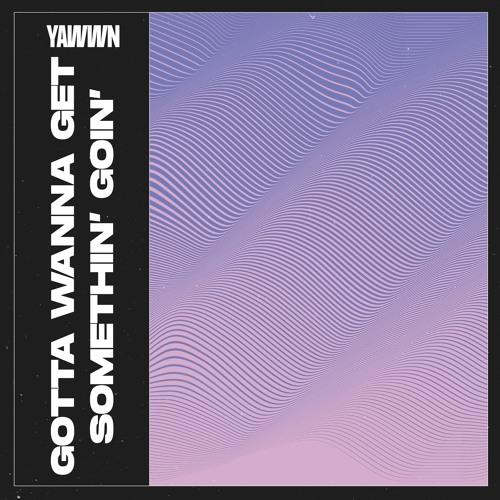 Yawwn Unveil New Single 'Gotta Wanna Get Somethin' Goin'