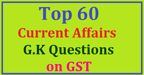 Top 60 Current Affairs and G K Questions on GST GST Current Affairs | goods and services tax gst - Current Affairs | gst - Current Affairs: All education, general knowledge | GST 2017: Interesting questions and answers | GST bill - General awareness questions on current affairs | Daily Current Affairs Notes: Goods and Service Tax (GST) \ | Current Affairs and G K of GST 2017| GK Today| Current affairs of Today| Current Affairs – GST 2017 | Current Affairs – GST 2017| GST Current Affairs Questions Prepare for Competitive Exams| Latest Current Affairs 2017 for Competitive Exams by Experts on GST | Weekly Current Affairs Quiz | Latest Current Affairs 2017 on GST | Current Affairs Questions on GST 2017 PDF| Current Affairs and G K Questions on GST 2017 |