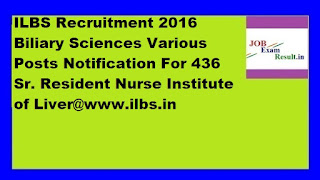 ILBS Recruitment 2016 Biliary Sciences Various Posts Notification For 436 Sr. Resident Nurse Institute of Liver@www.ilbs.in