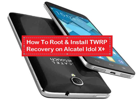 How To Root & Install TWRP Recovery on Alcatel Idol X+ - Kbloghub