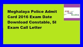 Meghalaya Police Admit Card 2016 Exam Date Download Constable, SI Exam Call Letter