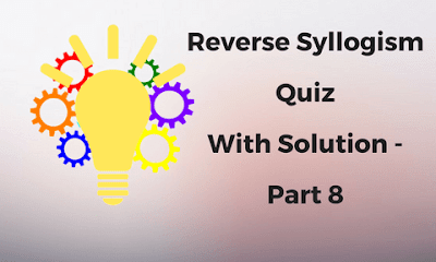 Reverse Syllogism Quiz With Solution -Part 8