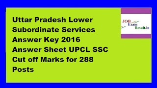 Uttar Pradesh Lower Subordinate Services Answer Key 2016 Answer Sheet UPCL SSC Cut off Marks for 288 Posts